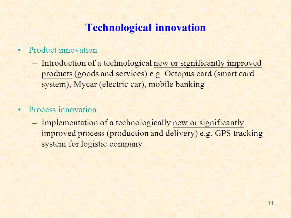 11 Technological innovation Product innovation –Introduction of a technological new or significantly improved products (goods and services) e.g. Octop