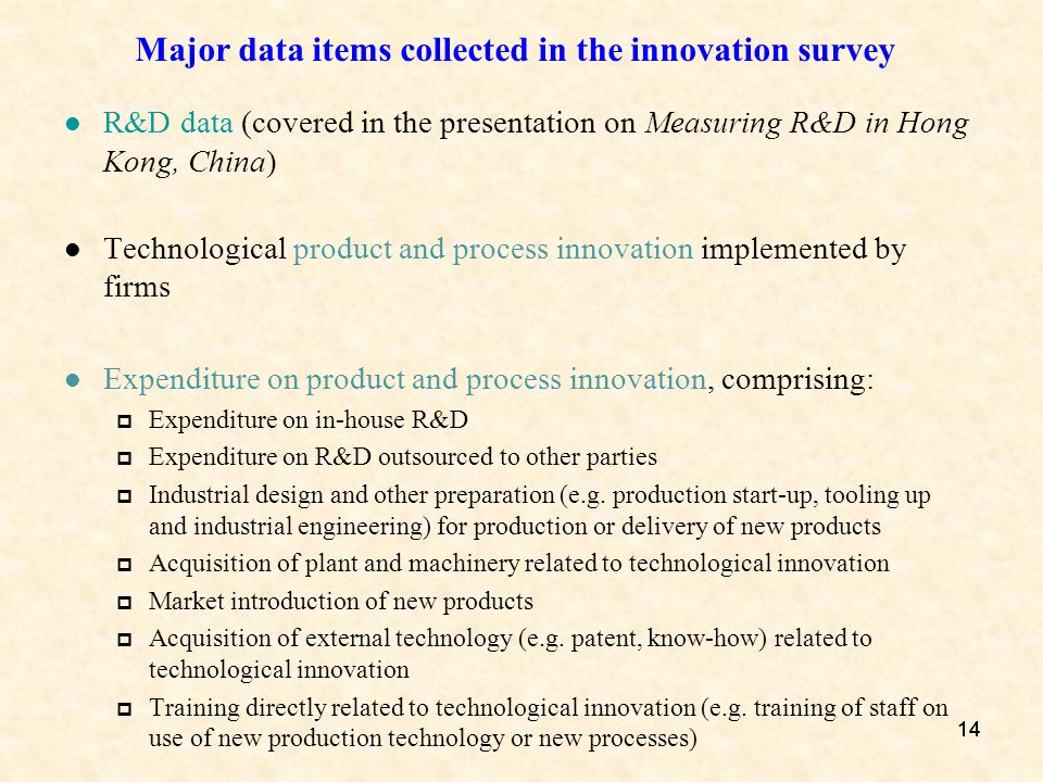 14 Major data items collected in the innovation survey R&D data (covered in the presentation on Measuring R&D in Hong Kong, China) Technological produ