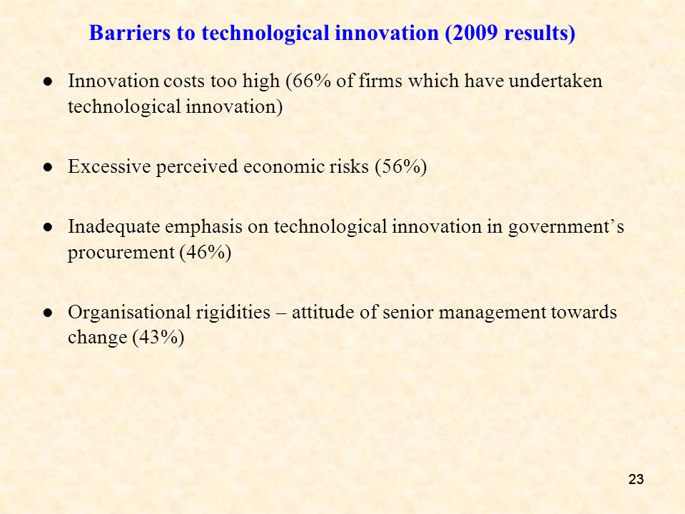 23 Barriers to technological innovation (2009 results) Innovation costs too high (66% of firms which have undertaken technological innovation) Excessi