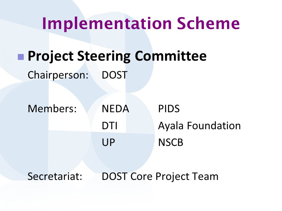 Implementation Scheme Project Steering Committee Chairperson: DOST Members:NEDAPIDS DTI Ayala Foundation UPNSCB Secretariat:DOST Core Project Team
