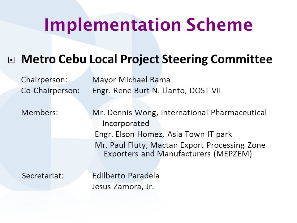 Implementation Scheme Metro Cebu Local Project Steering Committee Chairperson:Mayor Michael Rama Co-Chairperson:Engr.