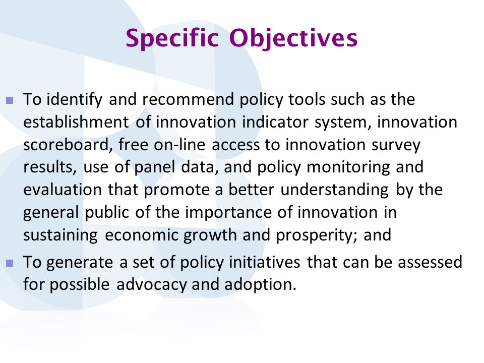 Specific Objectives To identify and recommend policy tools such as the establishment of innovation indicator system, innovation scoreboard, free on-line access to innovation survey results, use of panel data, and policy monitoring and evaluation that promote a better understanding by the general public of the importance of innovation in sustaining economic growth and prosperity; and To generate a set of policy initiatives that can be assessed for possible advocacy and adoption.