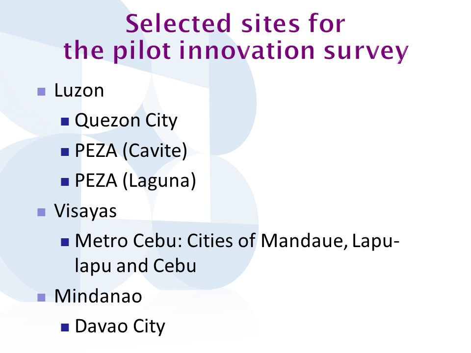 Proportion of establishments that are/have: Metro CebuDavaoQCPEZAAll firms Innovation Active 55.8%42.2%42.3%71.5%54.4% Product Innovators 38.0%33.3%26.4%51.8%37.6% Of which share with new-to-market products 81.6%53.3%53.5%47.9%59.0% Process innovations 47.3%31.1%30.7%60.6%43.9% Of which share of those that developed process innovation within the establishment or enterprise 91.8%85.7%94.0%89.2%90.9% Both product and process Innovators 33.3%24.4%18.4%46.7%31.2% Either product or process Innovator 51.9%40.0%38.7%65.7%50.2% Ongoing Innovation activities 47.3%26.7%29.4%53.3%40.9% Abandoned Innovation activities 18.6%6.7%8.0%13.9%12.4% Innovation-related expenditure 43.4%28.9%29.4%54.0%40.3% Memo Notes Average annual expenditures for innovation activities (in 000 PHP) 13701.147.65655.725612.812367.6 Proportion of establishments that have/are Public financial support for innovation 2.3%6.7%0.0%7.3%3.4% Innovation co-operation 30.6%61.5%29.2%36.5%34.5% Organizational innovations 61.2%51.1%44.8%72.3%57.8% Memo Note Average percentage of employees affected by establishments organizational innovations 57.20%53.3%69.247.80%56.7% Proportion of establishments that are/with Marketing Innovators 55.0%46.7%44.2%54.7%50.4% With Knowledge Management Practices 69.0%51.1%49.7%74.5%62.2% With Government Support or Assistance to Innovation 21.7%28.9%12.3%29.9%21.5% Table 3.