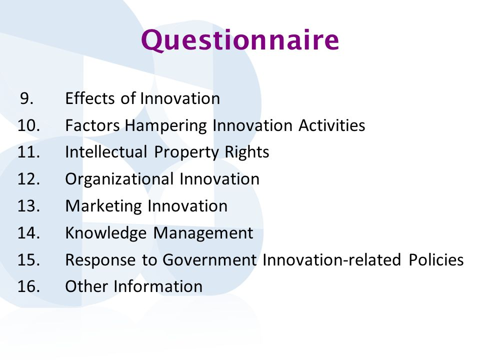 Questionnaire 9.Effects of Innovation 10.Factors Hampering Innovation Activities 11.Intellectual Property Rights 12.Organizational Innovation 13.Marketing Innovation 14.Knowledge Management 15.Response to Government Innovation-related Policies 16.Other Information