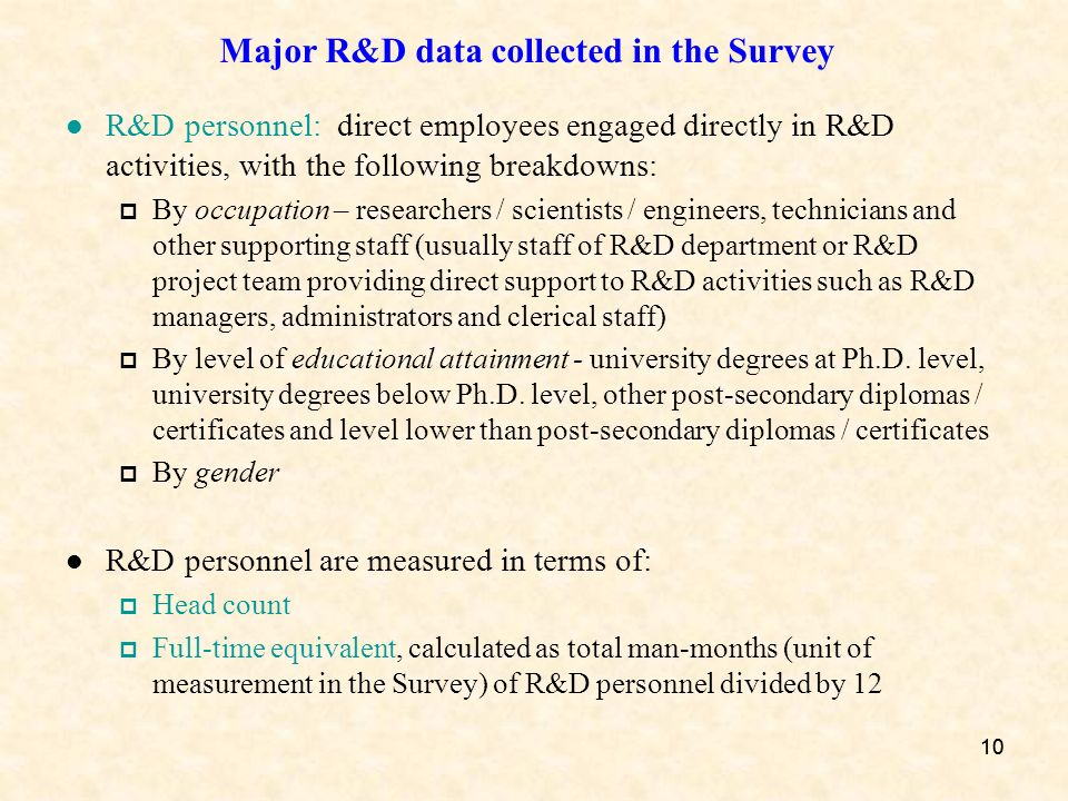 10 Major R&D data collected in the Survey R&D personnel: direct employees engaged directly in R&D activities, with the following breakdowns: By occupation – researchers / scientists / engineers, technicians and other supporting staff (usually staff of R&D department or R&D project team providing direct support to R&D activities such as R&D managers, administrators and clerical staff) By level of educational attainment - university degrees at Ph.D.