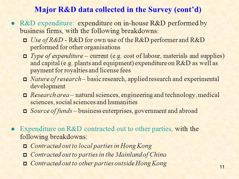 11 Major R&D data collected in the Survey (contd) R&D expenditure: expenditure on in-house R&D performed by business firms, with the following breakdowns: Use of R&D - R&D for own use of the R&D performer and R&D performed for other organisations Type of expenditure – current (e.g.