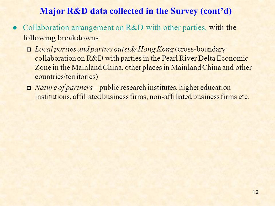 12 Major R&D data collected in the Survey (contd) Collaboration arrangement on R&D with other parties, with the following breakdowns: Local parties and parties outside Hong Kong (cross-boundary collaboration on R&D with parties in the Pearl River Delta Economic Zone in the Mainland China, other places in Mainland China and other countries/territories) Nature of partners – public research institutes, higher education institutions, affiliated business firms, non-affiliated business firms etc.