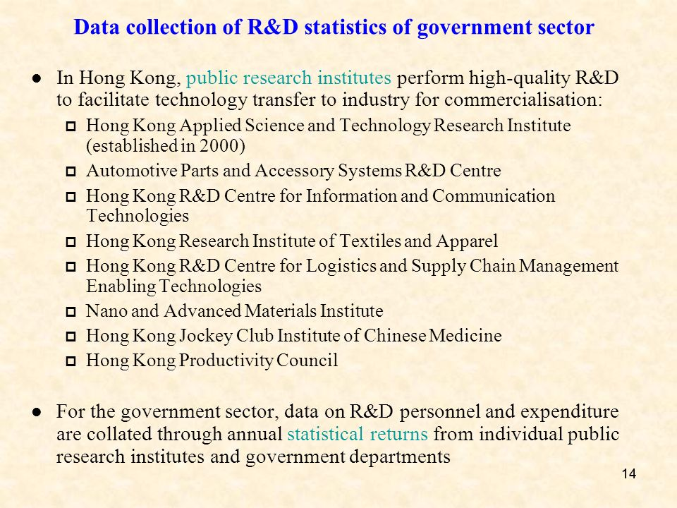 14 Data collection of R&D statistics of government sector In Hong Kong, public research institutes perform high-quality R&D to facilitate technology transfer to industry for commercialisation: Hong Kong Applied Science and Technology Research Institute (established in 2000) Automotive Parts and Accessory Systems R&D Centre Hong Kong R&D Centre for Information and Communication Technologies Hong Kong Research Institute of Textiles and Apparel Hong Kong R&D Centre for Logistics and Supply Chain Management Enabling Technologies Nano and Advanced Materials Institute Hong Kong Jockey Club Institute of Chinese Medicine Hong Kong Productivity Council For the government sector, data on R&D personnel and expenditure are collated through annual statistical returns from individual public research institutes and government departments