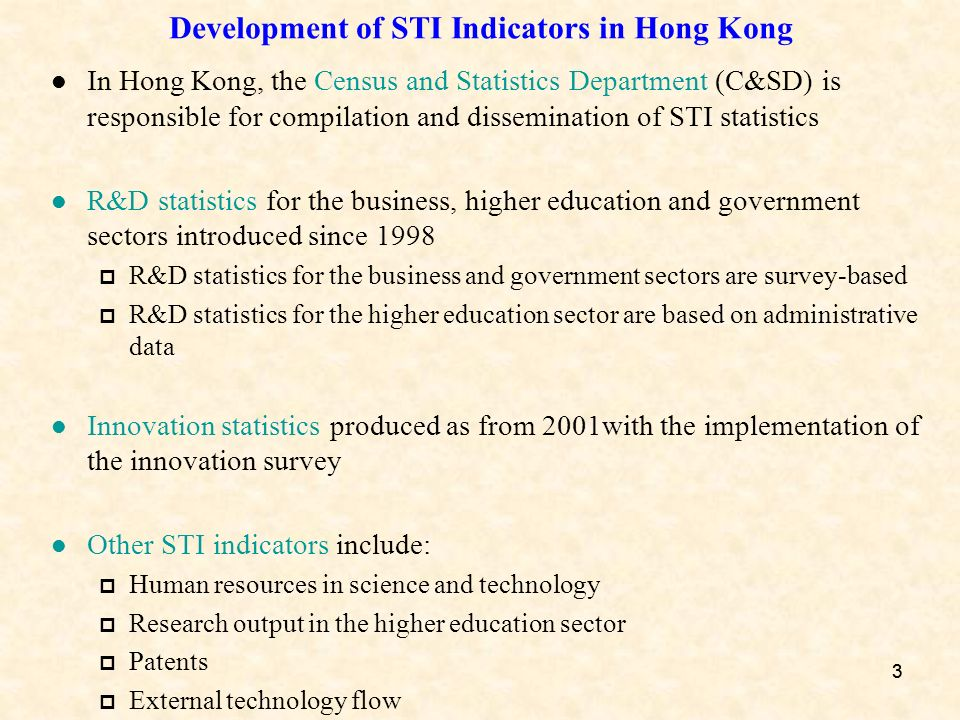 33 Development of STI Indicators in Hong Kong In Hong Kong, the Census and Statistics Department (C&SD) is responsible for compilation and dissemination of STI statistics R&D statistics for the business, higher education and government sectors introduced since 1998 R&D statistics for the business and government sectors are survey-based R&D statistics for the higher education sector are based on administrative data Innovation statistics produced as from 2001with the implementation of the innovation survey Other STI indicators include: Human resources in science and technology Research output in the higher education sector Patents External technology flow
