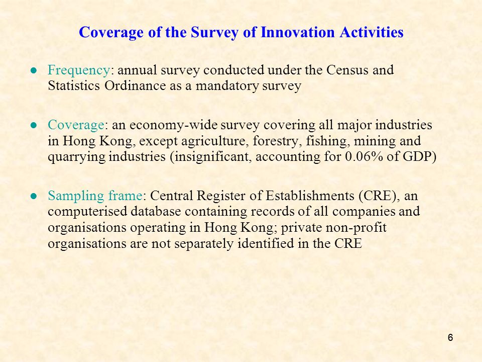 66 Coverage of the Survey of Innovation Activities Frequency: annual survey conducted under the Census and Statistics Ordinance as a mandatory survey Coverage: an economy-wide survey covering all major industries in Hong Kong, except agriculture, forestry, fishing, mining and quarrying industries (insignificant, accounting for 0.06% of GDP) Sampling frame: Central Register of Establishments (CRE), an computerised database containing records of all companies and organisations operating in Hong Kong; private non-profit organisations are not separately identified in the CRE
