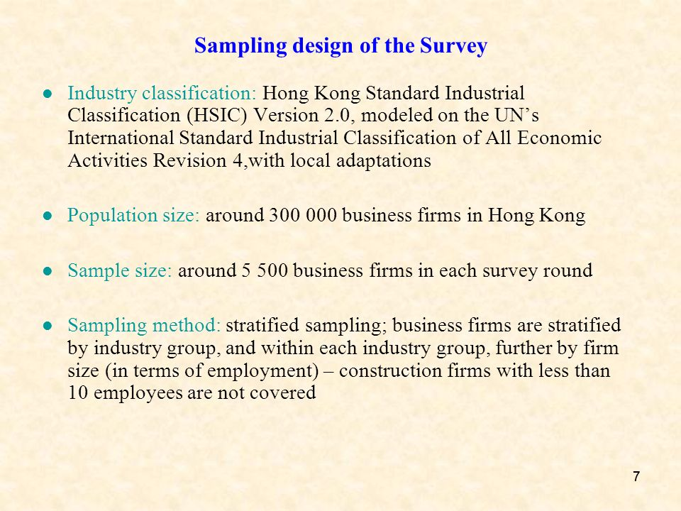 77 Sampling design of the Survey Industry classification: Hong Kong Standard Industrial Classification (HSIC) Version 2.0, modeled on the UNs International Standard Industrial Classification of All Economic Activities Revision 4,with local adaptations Population size: around 300 000 business firms in Hong Kong Sample size: around 5 500 business firms in each survey round Sampling method: stratified sampling; business firms are stratified by industry group, and within each industry group, further by firm size (in terms of employment) – construction firms with less than 10 employees are not covered