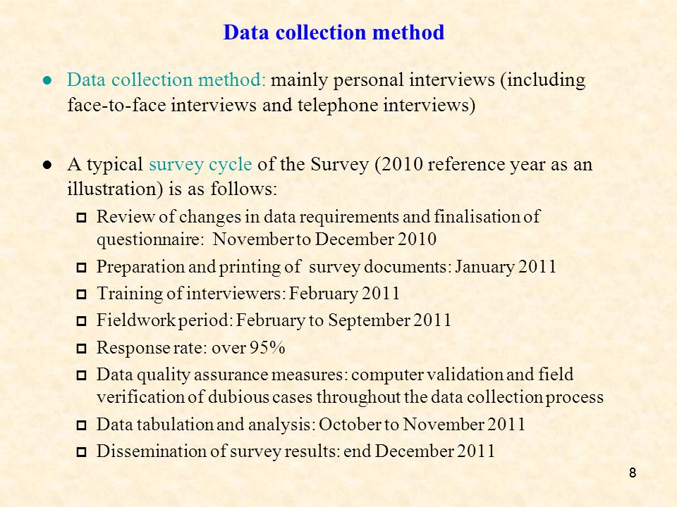 88 Data collection method Data collection method: mainly personal interviews (including face-to-face interviews and telephone interviews) A typical survey cycle of the Survey (2010 reference year as an illustration) is as follows: Review of changes in data requirements and finalisation of questionnaire: November to December 2010 Preparation and printing of survey documents: January 2011 Training of interviewers: February 2011 Fieldwork period: February to September 2011 Response rate: over 95% Data quality assurance measures: computer validation and field verification of dubious cases throughout the data collection process Data tabulation and analysis: October to November 2011 Dissemination of survey results: end December 2011