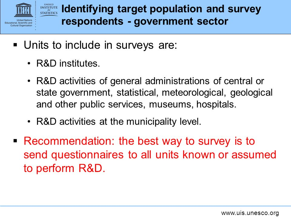 www.uis.unesco.org Identifying target population and survey respondents - government sector Units to include in surveys are: R&D institutes.