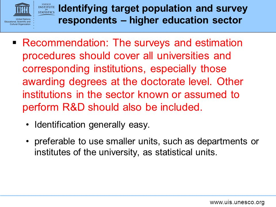 www.uis.unesco.org Identifying target population and survey respondents – higher education sector Recommendation: The surveys and estimation procedures should cover all universities and corresponding institutions, especially those awarding degrees at the doctorate level.