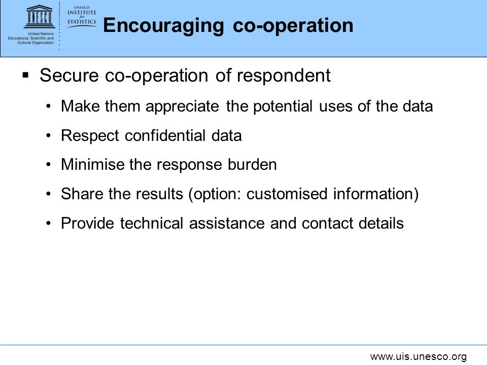 www.uis.unesco.org Encouraging co-operation Secure co-operation of respondent Make them appreciate the potential uses of the data Respect confidential data Minimise the response burden Share the results (option: customised information) Provide technical assistance and contact details