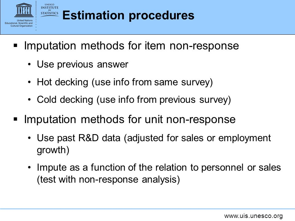 www.uis.unesco.org Estimation procedures Imputation methods for item non-response Use previous answer Hot decking (use info from same survey) Cold decking (use info from previous survey) Imputation methods for unit non-response Use past R&D data (adjusted for sales or employment growth) Impute as a function of the relation to personnel or sales (test with non-response analysis)