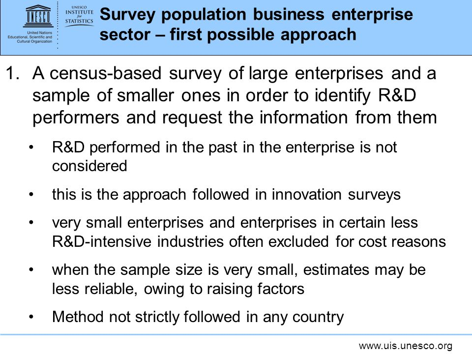 www.uis.unesco.org Survey population business enterprise sector – first possible approach 1.A census-based survey of large enterprises and a sample of smaller ones in order to identify R&D performers and request the information from them R&D performed in the past in the enterprise is not considered this is the approach followed in innovation surveys very small enterprises and enterprises in certain less R&D-intensive industries often excluded for cost reasons when the sample size is very small, estimates may be less reliable, owing to raising factors Method not strictly followed in any country