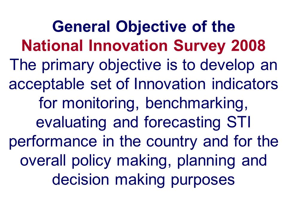 Specific Objectives of the national Innovation Survey 2008 –produce a set of internationally comparable data and indicators for providing insights into the patterns of innovation in the manufacturing and services sectors in the country –collect information on the sources and resources for innovation in enterprises –provide an indication of the extent of public funding for innovation activities that is taken up by enterprises –draw national, regional and international comparisons of innovation intensity –obtain an understanding of the importance of R&D and non-R&D based innovation in different sectors