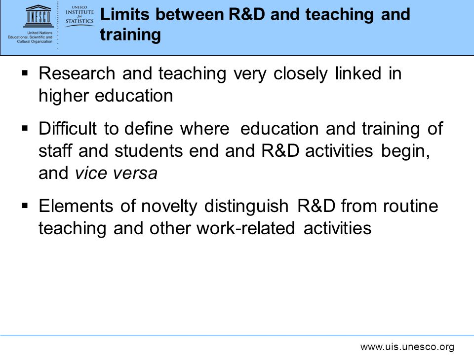 Limits between R&D and teaching and training Research and teaching very closely linked in higher education Difficult to define where education and training of staff and students end and R&D activities begin, and vice versa Elements of novelty distinguish R&D from routine teaching and other work-related activities
