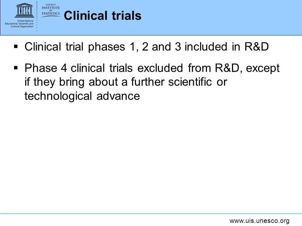 Clinical trials Clinical trial phases 1, 2 and 3 included in R&D Phase 4 clinical trials excluded from R&D, except if they bring about a further scientific or technological advance