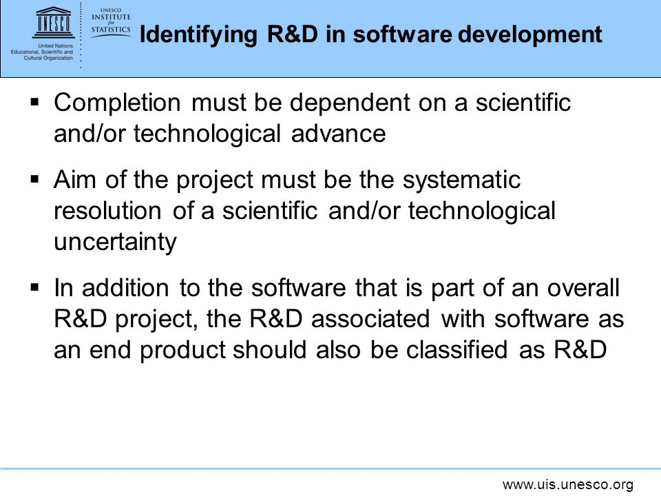 Identifying R&D in software development Completion must be dependent on a scientific and/or technological advance Aim of the project must be the systematic resolution of a scientific and/or technological uncertainty In addition to the software that is part of an overall R&D project, the R&D associated with software as an end product should also be classified as R&D