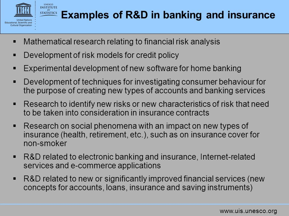 Examples of R&D in banking and insurance Mathematical research relating to financial risk analysis Development of risk models for credit policy Experimental development of new software for home banking Development of techniques for investigating consumer behaviour for the purpose of creating new types of accounts and banking services Research to identify new risks or new characteristics of risk that need to be taken into consideration in insurance contracts Research on social phenomena with an impact on new types of insurance (health, retirement, etc.), such as on insurance cover for non-smoker R&D related to electronic banking and insurance, Internet-related services and e-commerce applications R&D related to new or significantly improved financial services (new concepts for accounts, loans, insurance and saving instruments)