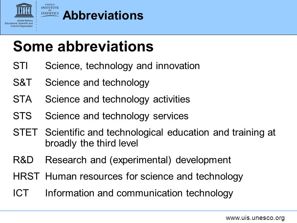 Abbreviations Some abbreviations STIScience, technology and innovation S&TScience and technology STAScience and technology activities STSScience and technology services STETScientific and technological education and training at broadly the third level R&DResearch and (experimental) development HRSTHuman resources for science and technology ICTInformation and communication technology