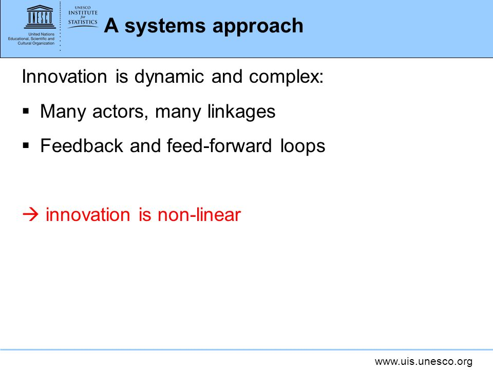 A systems approach Innovation is dynamic and complex: Many actors, many linkages Feedback and feed-forward loops innovation is non-linear