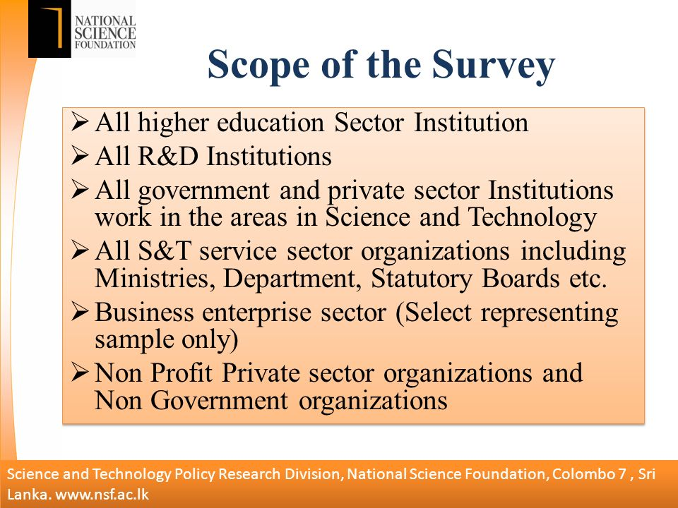 Scope of the Survey All higher education Sector Institution All R&D Institutions All government and private sector Institutions work in the areas in Science and Technology All S&T service sector organizations including Ministries, Department, Statutory Boards etc.