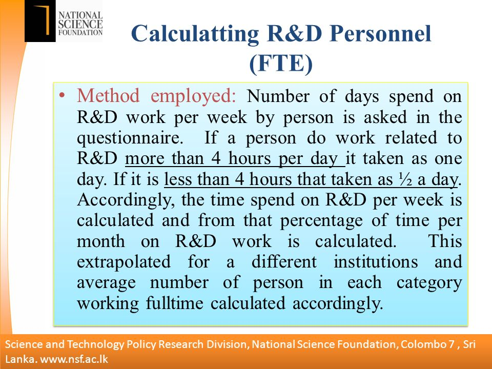 Calculatting R&D Personnel (FTE) Method employed: Number of days spend on R&D work per week by person is asked in the questionnaire.