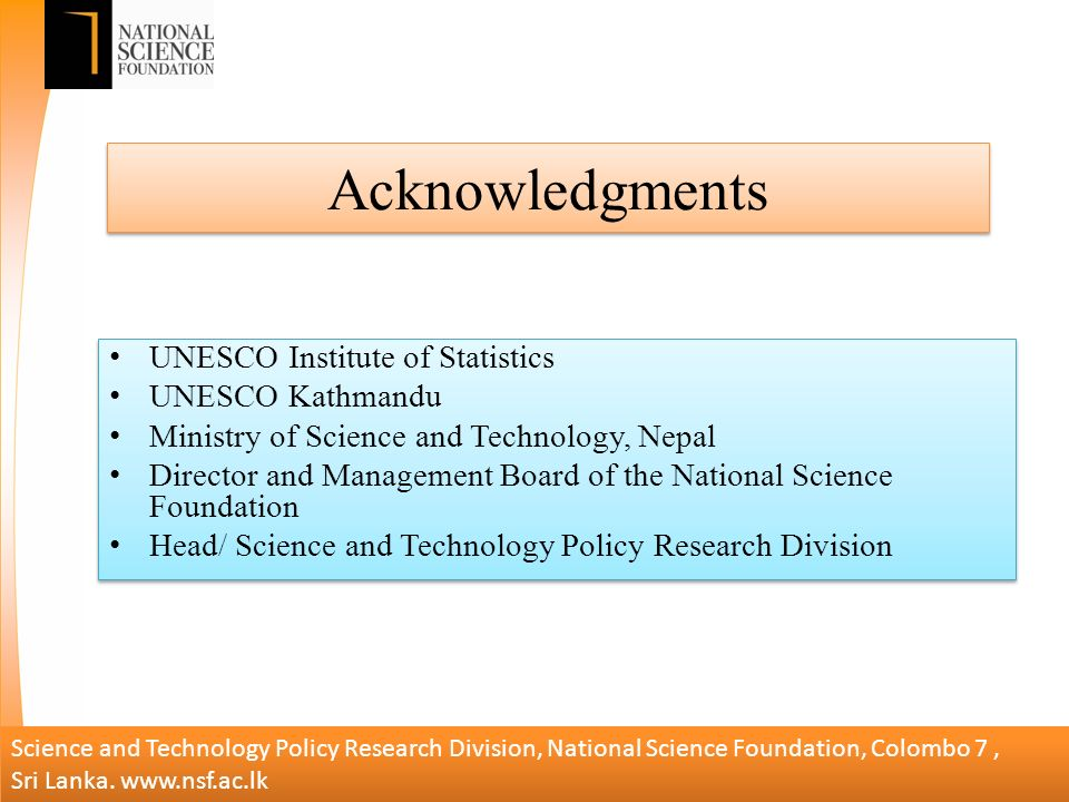 Acknowledgments UNESCO Institute of Statistics UNESCO Kathmandu Ministry of Science and Technology, Nepal Director and Management Board of the National Science Foundation Head/ Science and Technology Policy Research Division UNESCO Institute of Statistics UNESCO Kathmandu Ministry of Science and Technology, Nepal Director and Management Board of the National Science Foundation Head/ Science and Technology Policy Research Division Science and Technology Policy Research Division, National Science Foundation, Colombo 7, Sri Lanka.