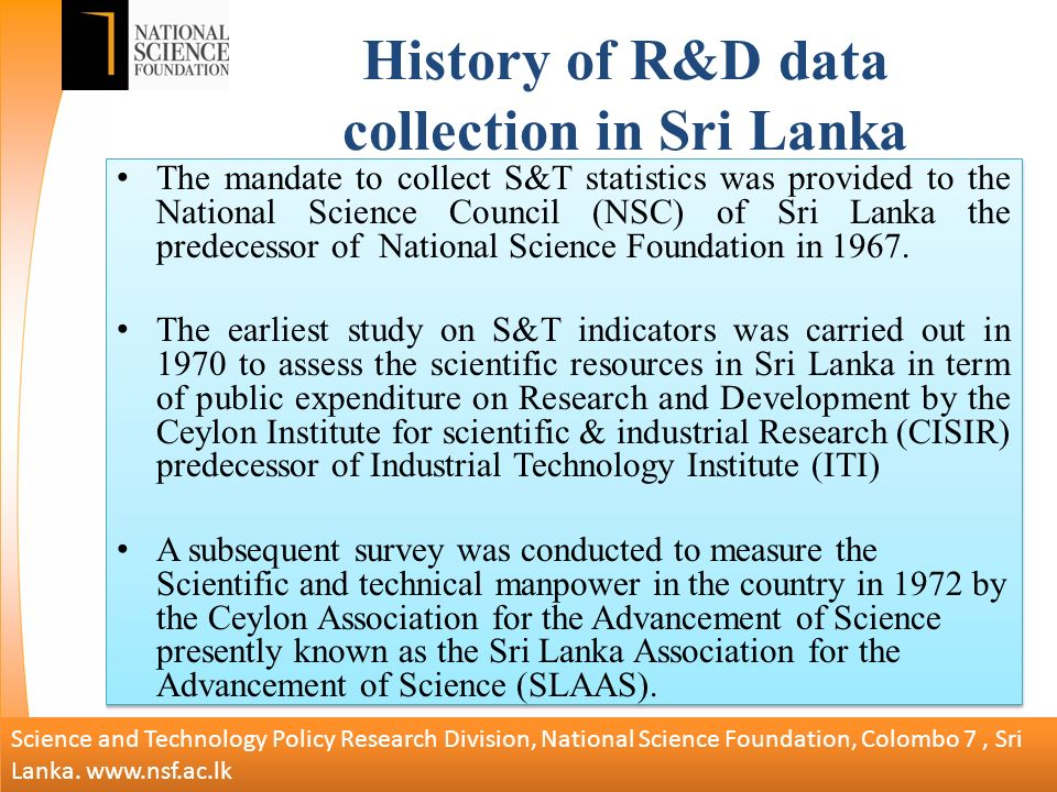 History of R&D data collection in Sri Lanka The mandate to collect S&T statistics was provided to the National Science Council (NSC) of Sri Lanka the predecessor of National Science Foundation in 1967.