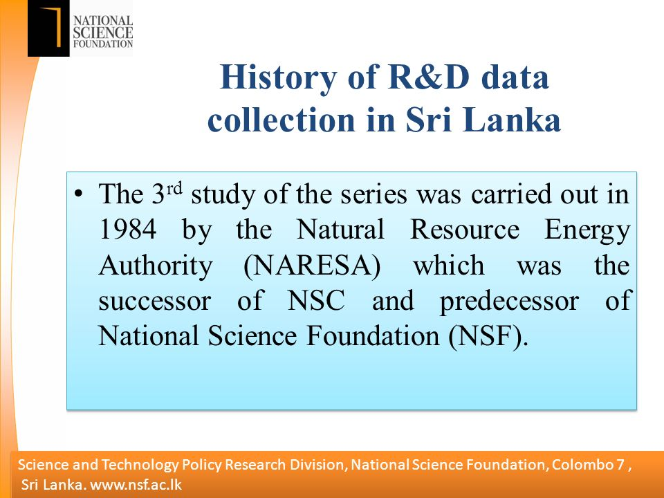History of R&D data collection in Sri Lanka The 3 rd study of the series was carried out in 1984 by the Natural Resource Energy Authority (NARESA) which was the successor of NSC and predecessor of National Science Foundation (NSF).