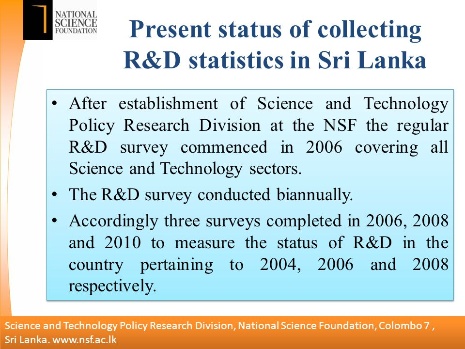 Present status of collecting R&D statistics in Sri Lanka After establishment of Science and Technology Policy Research Division at the NSF the regular R&D survey commenced in 2006 covering all Science and Technology sectors.