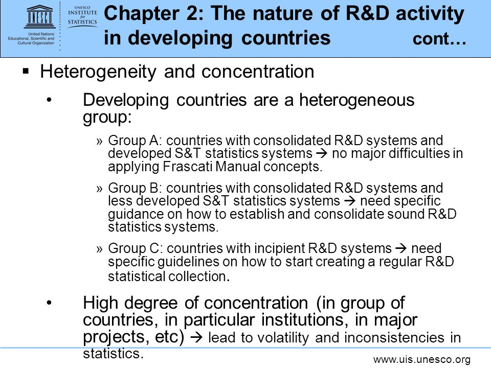 www.uis.unesco.org Chapter 2: The nature of R&D activity in developing countries cont… Heterogeneity and concentration Developing countries are a heterogeneous group: »Group A: countries with consolidated R&D systems and developed S&T statistics systems no major difficulties in applying Frascati Manual concepts.