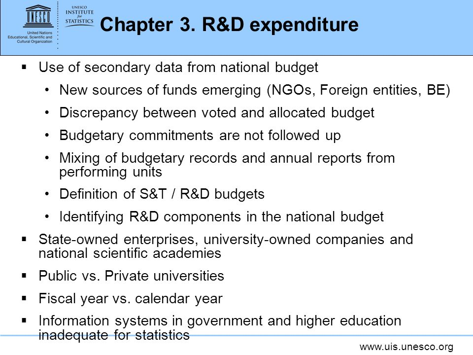 www.uis.unesco.org Chapter 3. R&D expenditure Use of secondary data from national budget New sources of funds emerging (NGOs, Foreign entities, BE) Di