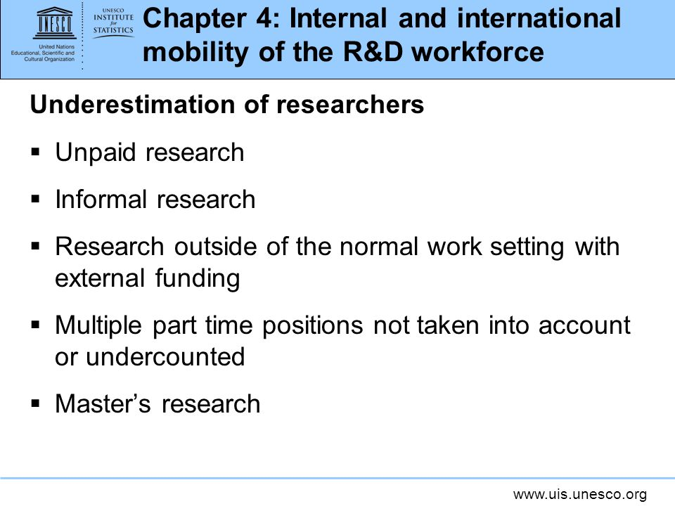 www.uis.unesco.org Chapter 4: Internal and international mobility of the R&D workforce Underestimation of researchers Unpaid research Informal research Research outside of the normal work setting with external funding Multiple part time positions not taken into account or undercounted Masters research