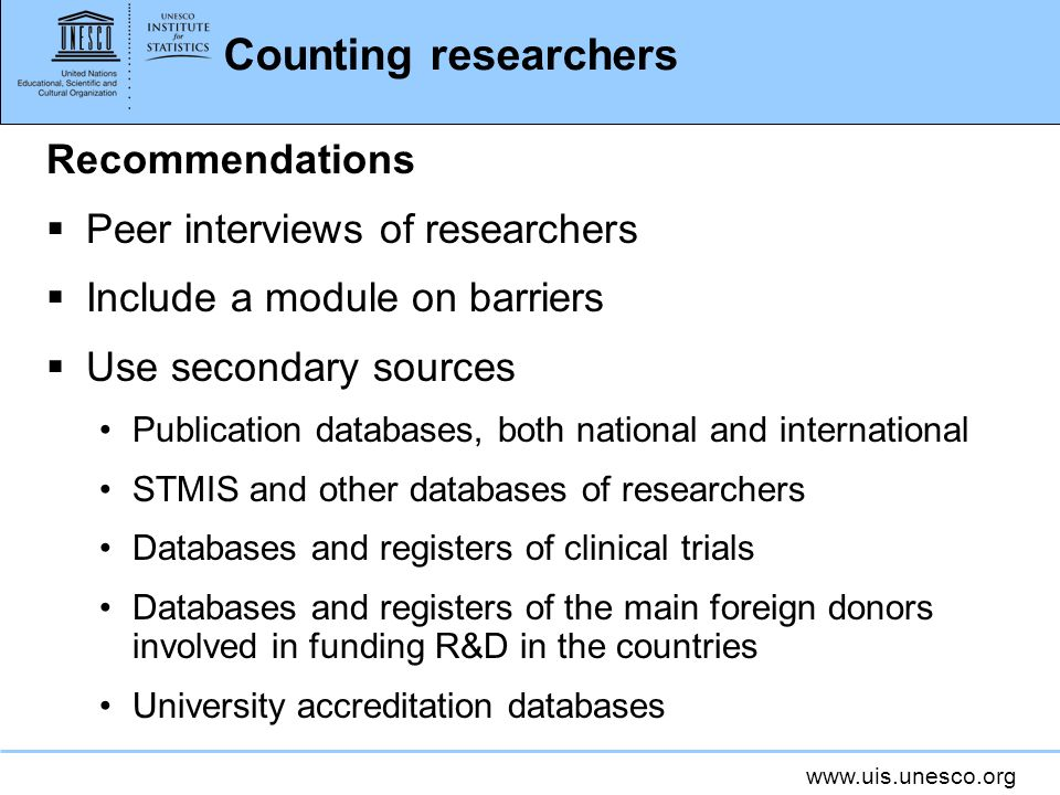 Counting researchers Recommendations Peer interviews of researchers Include a module on barriers Use secondary sources Publication databases, both national and international STMIS and other databases of researchers Databases and registers of clinical trials Databases and registers of the main foreign donors involved in funding R&D in the countries University accreditation databases