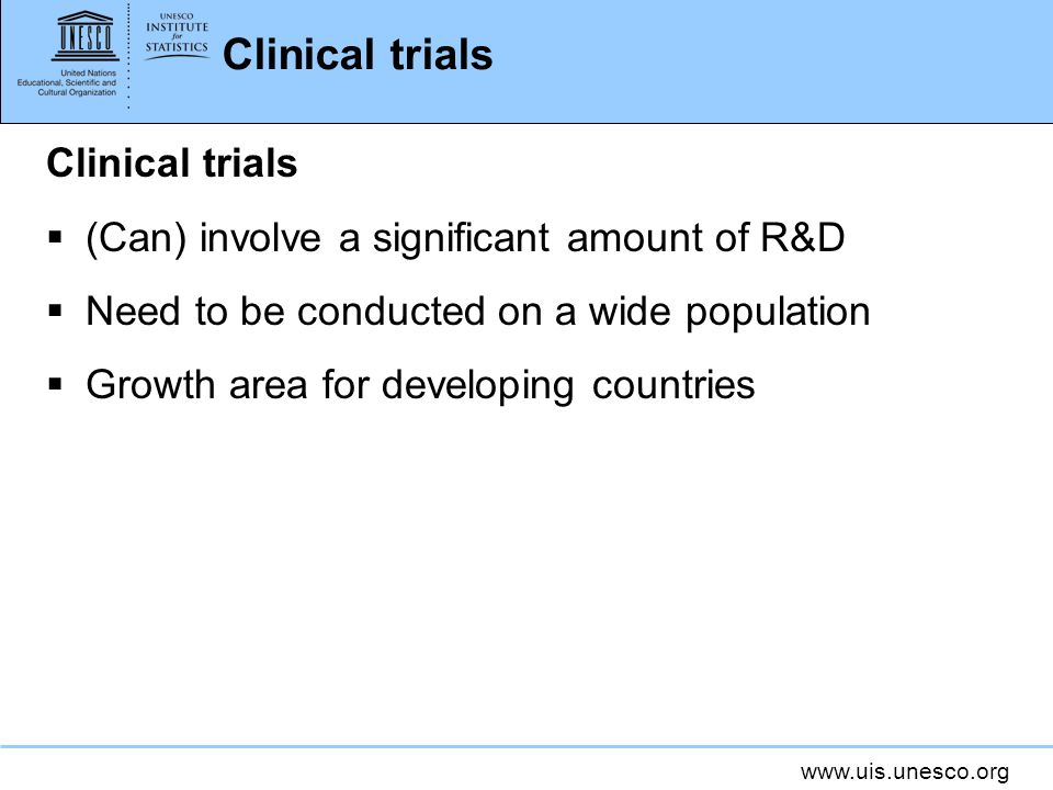 www.uis.unesco.org Clinical trials (Can) involve a significant amount of R&D Need to be conducted on a wide population Growth area for developing countries