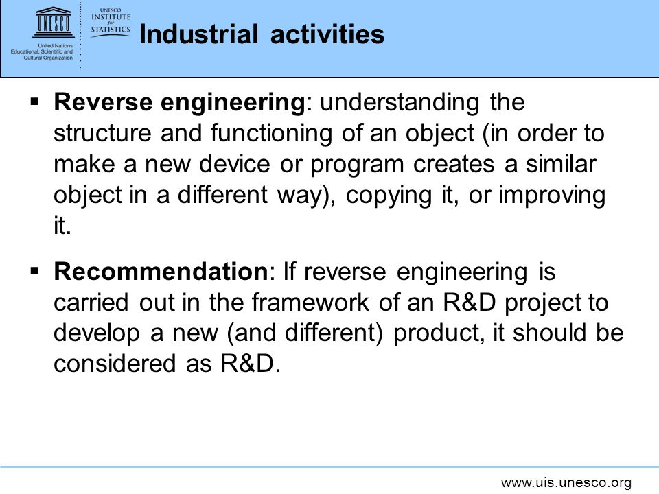 www.uis.unesco.org Industrial activities Reverse engineering: understanding the structure and functioning of an object (in order to make a new device or program creates a similar object in a different way), copying it, or improving it.
