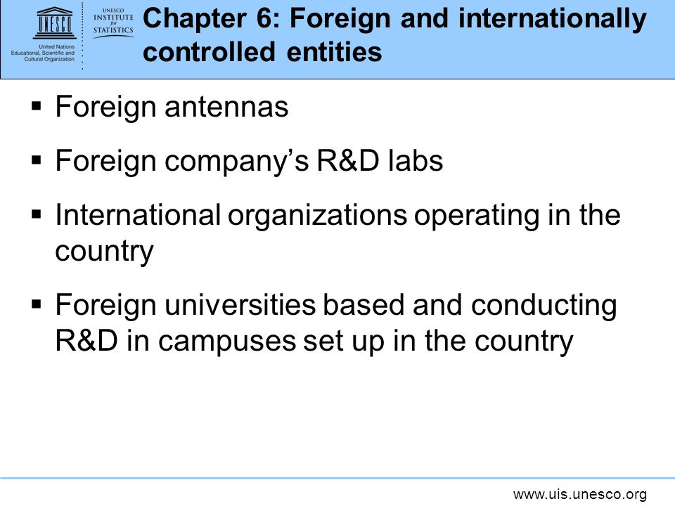 www.uis.unesco.org Chapter 6: Foreign and internationally controlled entities Foreign antennas Foreign companys R&D labs International organizations operating in the country Foreign universities based and conducting R&D in campuses set up in the country