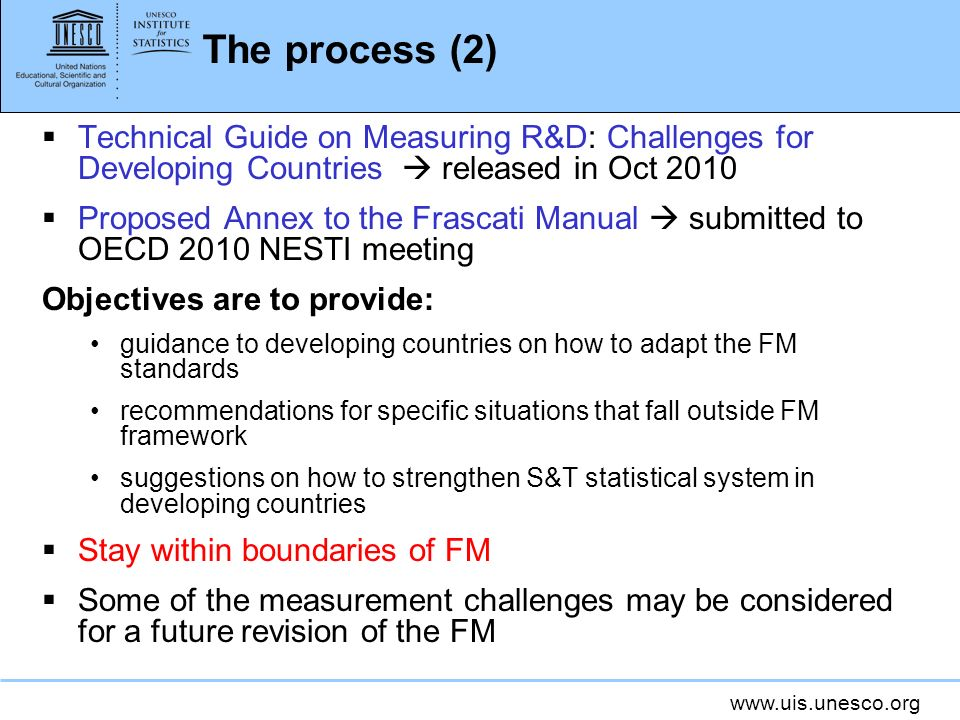The process (2) Technical Guide on Measuring R&D: Challenges for Developing Countries released in Oct 2010 Proposed Annex to the Frascati Manual submitted to OECD 2010 NESTI meeting Objectives are to provide: guidance to developing countries on how to adapt the FM standards recommendations for specific situations that fall outside FM framework suggestions on how to strengthen S&T statistical system in developing countries Stay within boundaries of FM Some of the measurement challenges may be considered for a future revision of the FM