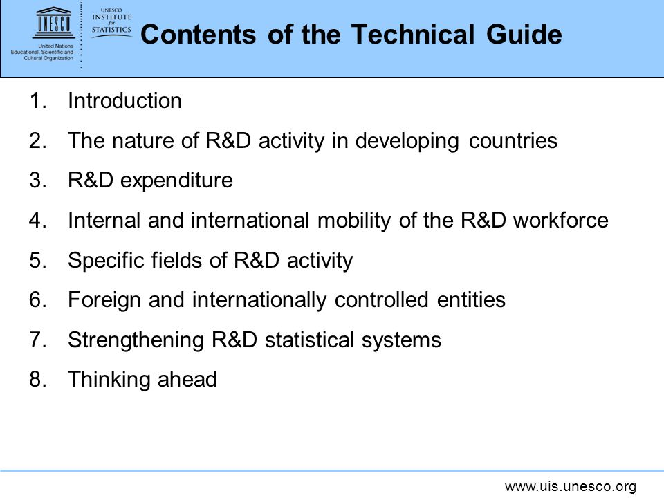 www.uis.unesco.org Contents of the Technical Guide 1.Introduction 2.The nature of R&D activity in developing countries 3.R&D expenditure 4.Internal and international mobility of the R&D workforce 5.Specific fields of R&D activity 6.Foreign and internationally controlled entities 7.Strengthening R&D statistical systems 8.Thinking ahead