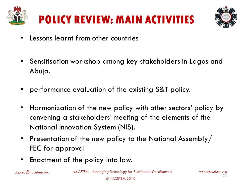 © NACETEM 2010 NACETEM…Managing Technology for Sustainable Development   CURRENT STATUS OF S&T POLICY IN NIGERIA The last S&T Policy was reviewed in 1997 There was no legal framework for the 1997 policy 2003 S&T policy was a compilation of key sub- sectoral policies Efforts by FMST (through NACETEM) to review the 1997 policy now on-going