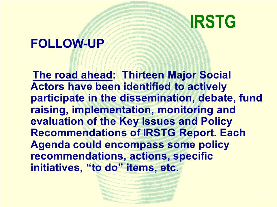 13 IRSTG FOLLOW-UP The road ahead: Thirteen Major Social Actors have been identified to actively participate in the dissemination, debate, fund raisin