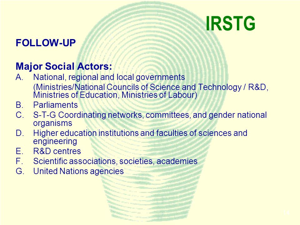 14 IRSTG FOLLOW-UP Major Social Actors: A.National, regional and local governments (Ministries/National Councils of Science and Technology / R&D, Mini