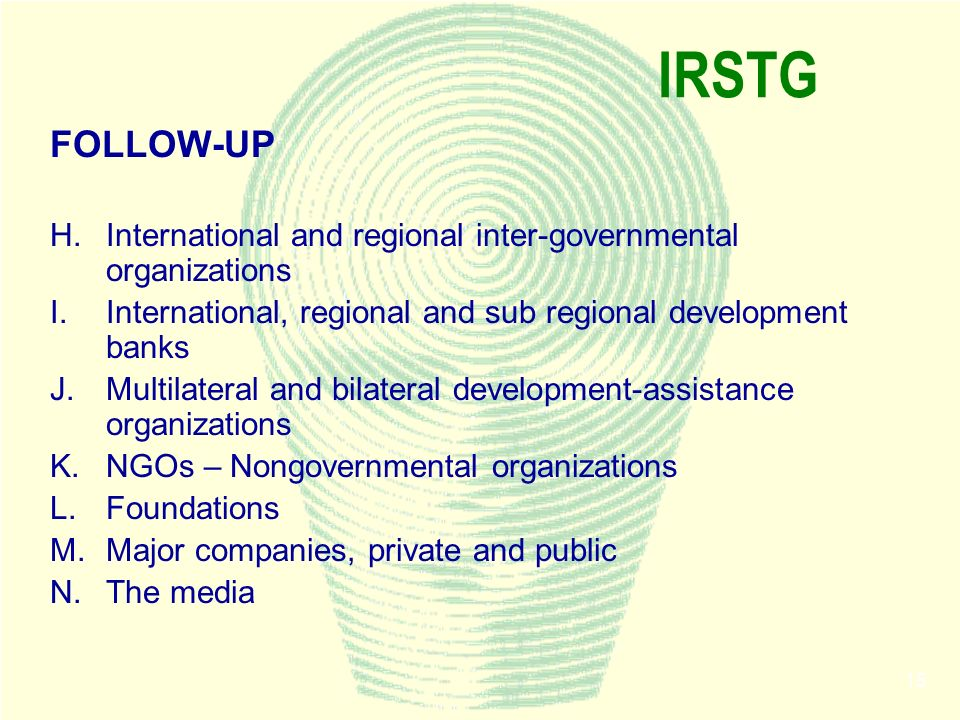 15 IRSTG FOLLOW-UP H.International and regional inter-governmental organizations I.International, regional and sub regional development banks J.Multil