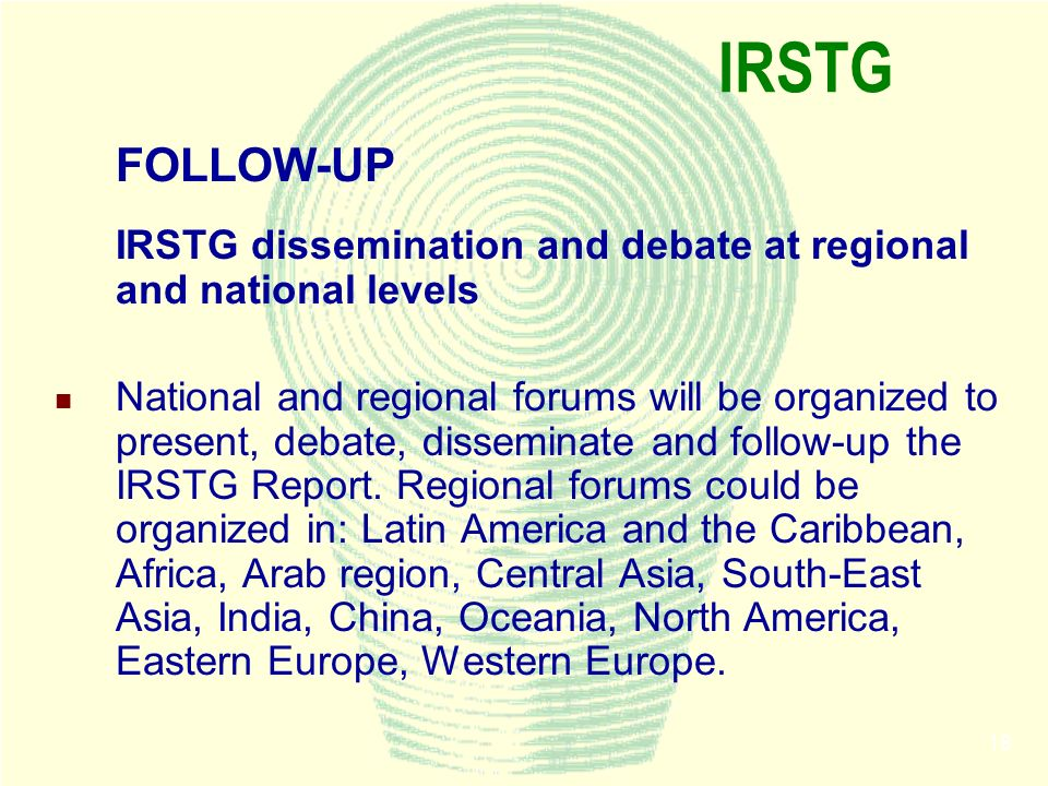 18 IRSTG FOLLOW-UP IRSTG dissemination and debate at regional and national levels National and regional forums will be organized to present, debate, d