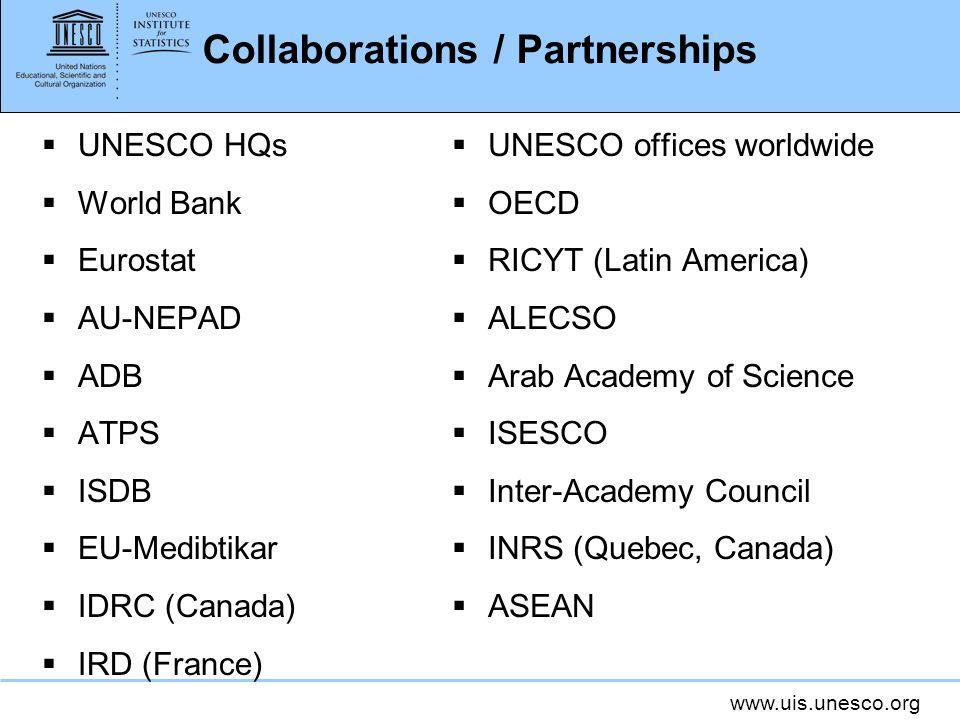 www.uis.unesco.org Collaborations / Partnerships UNESCO HQs World Bank Eurostat AU-NEPAD ADB ATPS ISDB EU-Medibtikar IDRC (Canada) IRD (France) UNESCO offices worldwide OECD RICYT (Latin America) ALECSO Arab Academy of Science ISESCO Inter-Academy Council INRS (Quebec, Canada) ASEAN