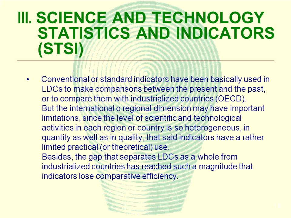 18 III. SCIENCE AND TECHNOLOGY STATISTICS AND INDICATORS (STSI) Conventional or standard indicators have been basically used in LDCs to make compariso